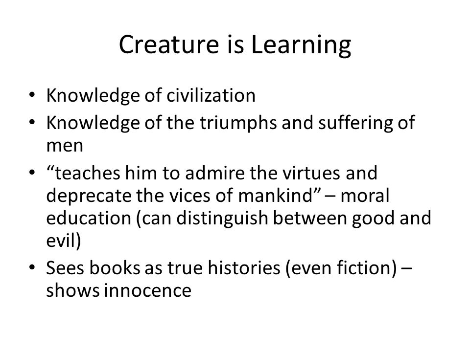 """Creature is Learning Knowledge of civilization Knowledge of the triumphs and suffering of men """"teaches him to admire the virtues and deprecate the vic"""