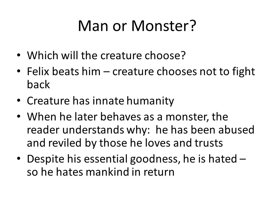 Man or Monster? Which will the creature choose? Felix beats him – creature chooses not to fight back Creature has innate humanity When he later behave