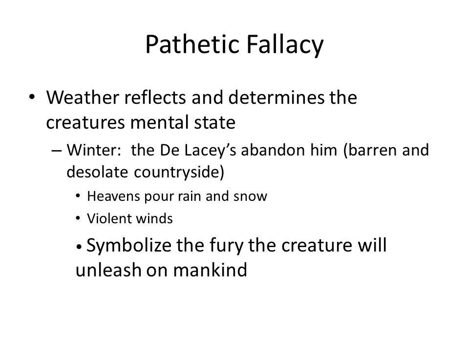 Pathetic Fallacy Weather reflects and determines the creatures mental state – Winter: the De Lacey's abandon him (barren and desolate countryside) Hea