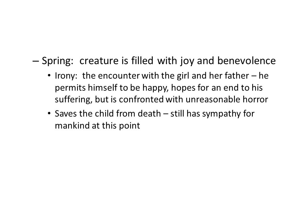 – Spring: creature is filled with joy and benevolence Irony: the encounter with the girl and her father – he permits himself to be happy, hopes for an