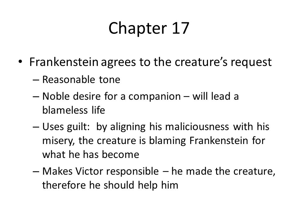 Chapter 17 Frankenstein agrees to the creature's request – Reasonable tone – Noble desire for a companion – will lead a blameless life – Uses guilt: b