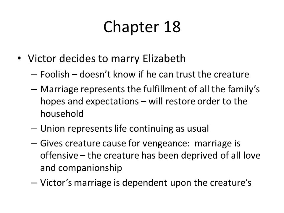 Chapter 18 Victor decides to marry Elizabeth – Foolish – doesn't know if he can trust the creature – Marriage represents the fulfillment of all the fa