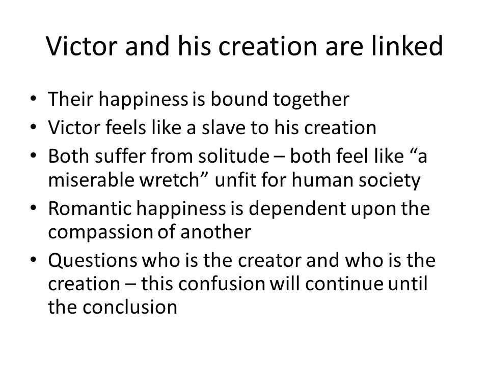 Victor and his creation are linked Their happiness is bound together Victor feels like a slave to his creation Both suffer from solitude – both feel l