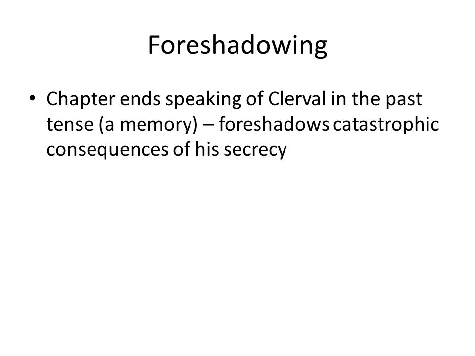 Foreshadowing Chapter ends speaking of Clerval in the past tense (a memory) – foreshadows catastrophic consequences of his secrecy