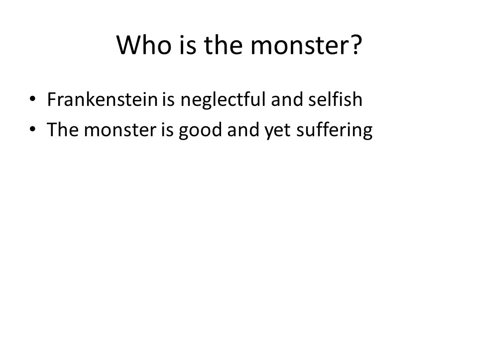 Who is the monster? Frankenstein is neglectful and selfish The monster is good and yet suffering
