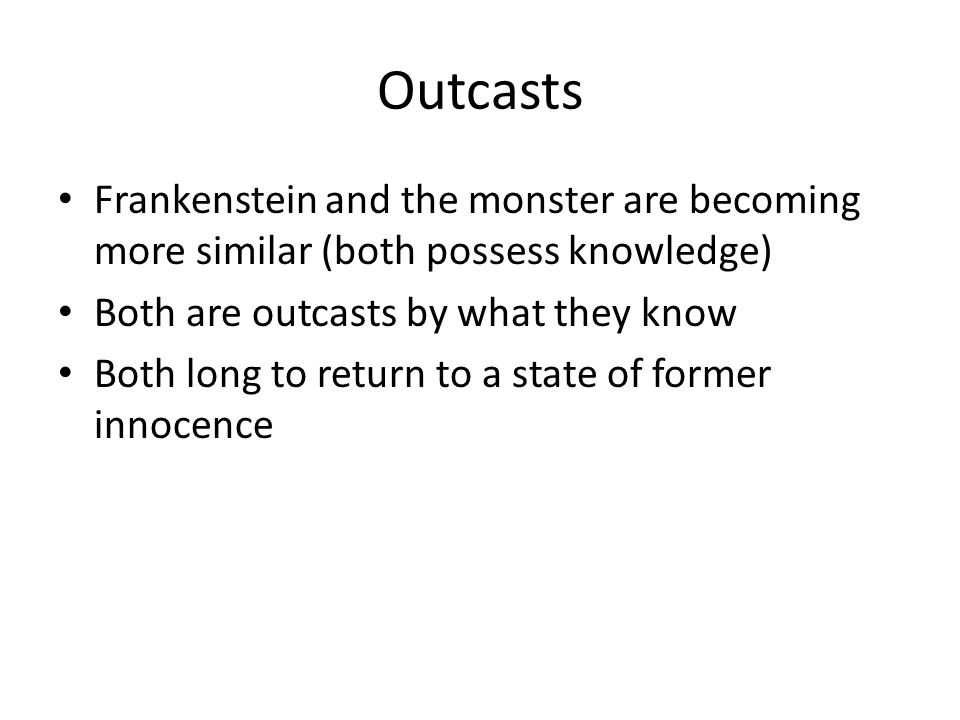 Outcasts Frankenstein and the monster are becoming more similar (both possess knowledge) Both are outcasts by what they know Both long to return to a