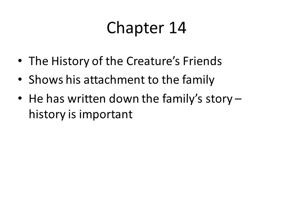 Chapter 14 The History of the Creature's Friends Shows his attachment to the family He has written down the family's story – history is important
