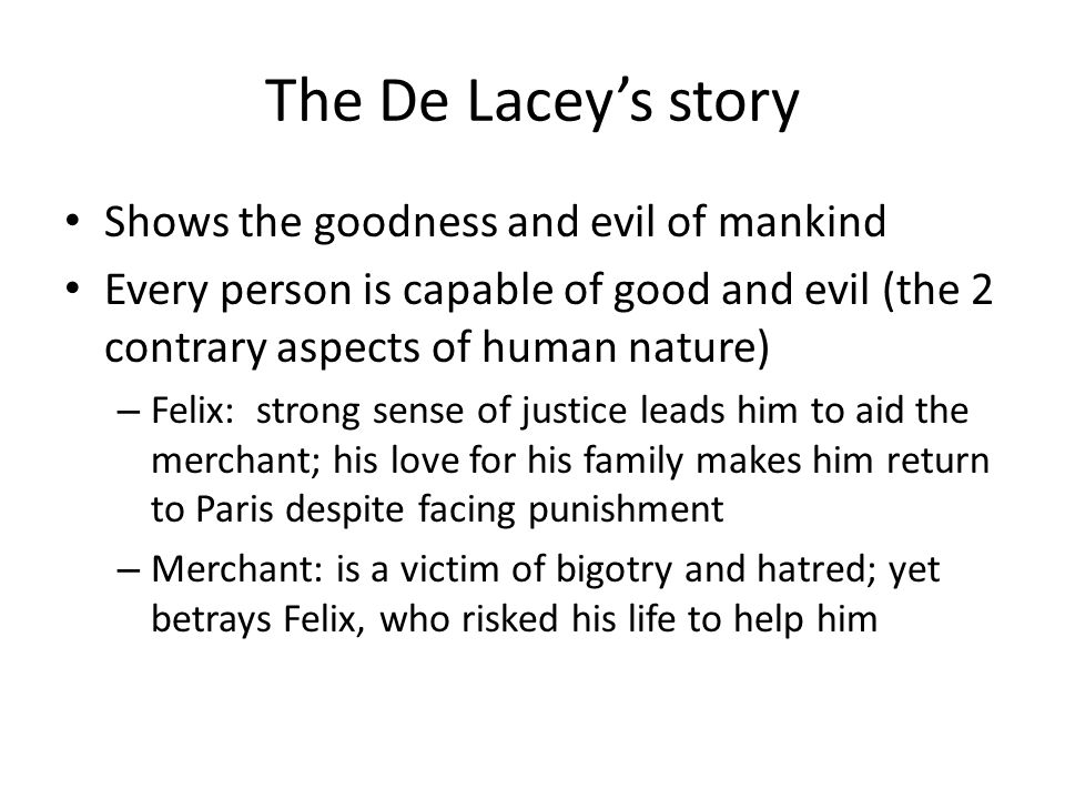 The De Lacey's story Shows the goodness and evil of mankind Every person is capable of good and evil (the 2 contrary aspects of human nature) – Felix:
