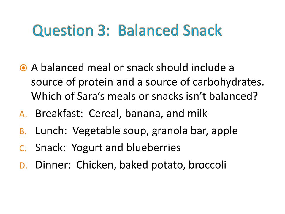  A balanced meal or snack should include a source of protein and a source of carbohydrates.