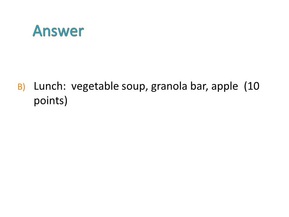 B) Lunch: vegetable soup, granola bar, apple (10 points)