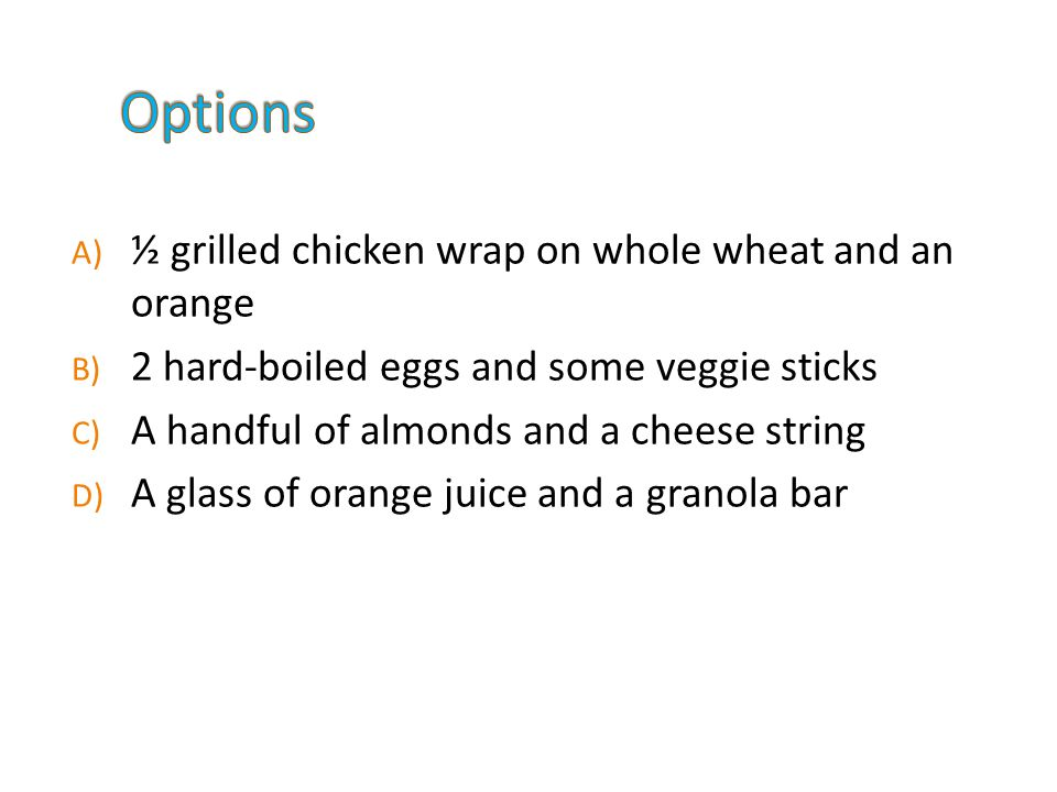 A) ½ grilled chicken wrap on whole wheat and an orange B) 2 hard-boiled eggs and some veggie sticks C) A handful of almonds and a cheese string D) A glass of orange juice and a granola bar