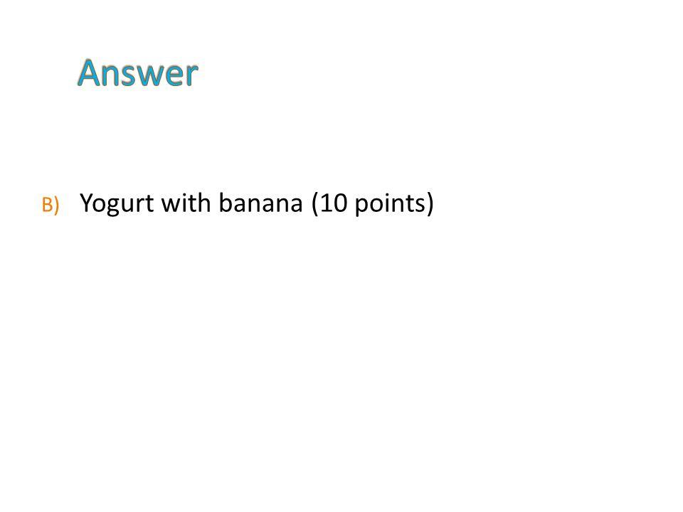 B) Yogurt with banana (10 points)