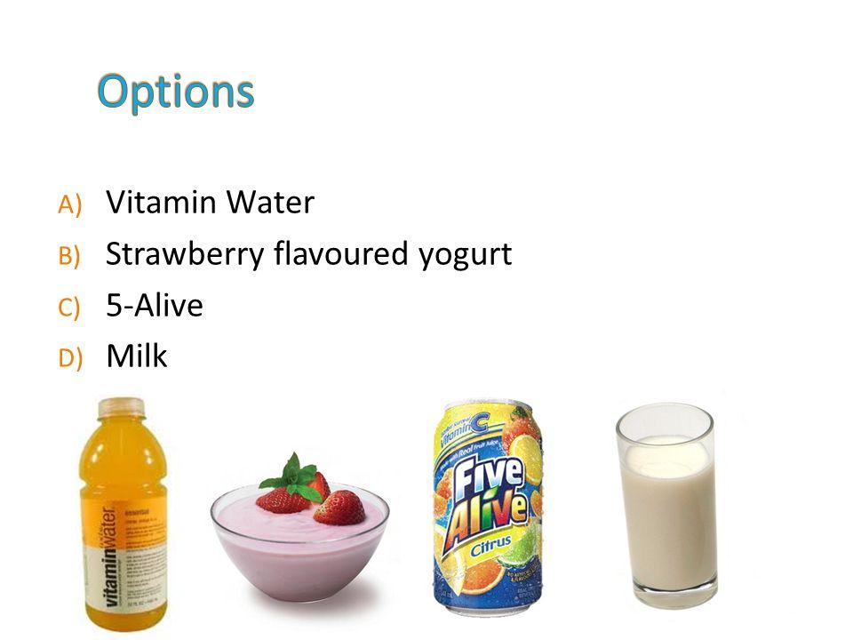 A) Vitamin Water B) Strawberry flavoured yogurt C) 5-Alive D) Milk