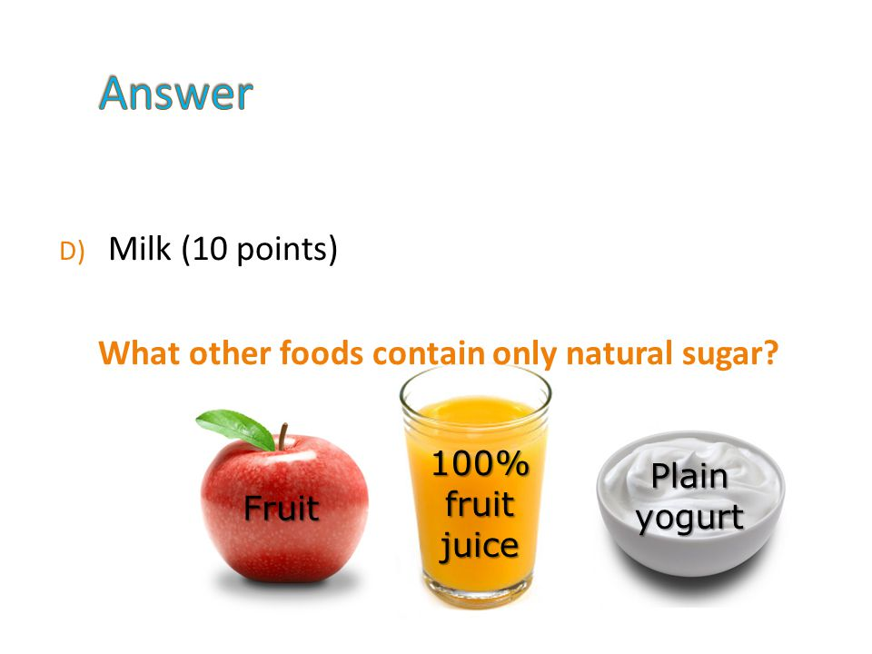 D) Milk (10 points) What other foods contain only natural sugar.