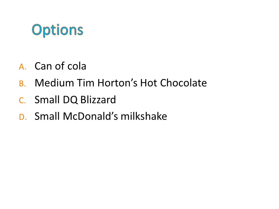 A. Can of cola B. Medium Tim Horton's Hot Chocolate C.