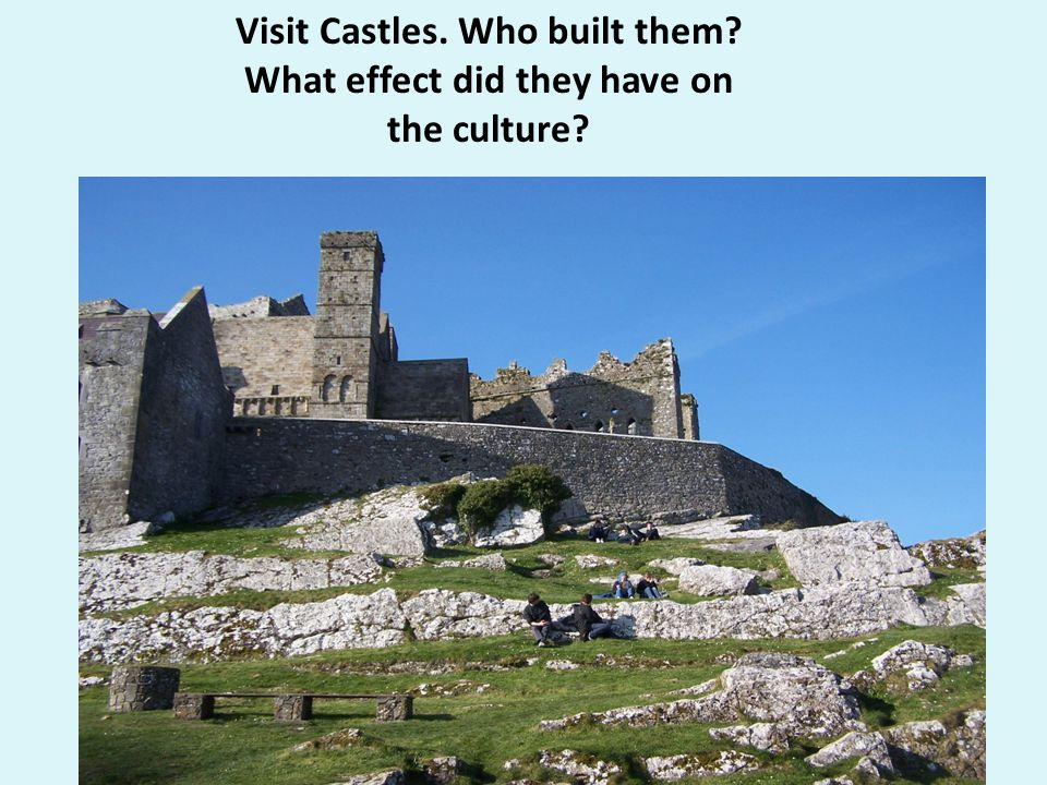 Visit Castles. Who built them What effect did they have on the culture