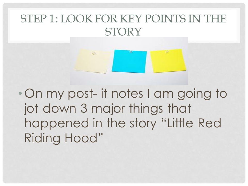 "STEP 1: LOOK FOR KEY POINTS IN THE STORY On my post- it notes I am going to jot down 3 major things that happened in the story ""Little Red Riding Hood"