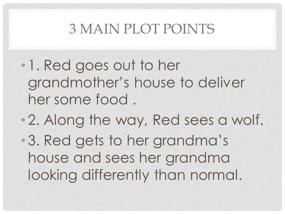 3 MAIN PLOT POINTS 1. Red goes out to her grandmother's house to deliver her some food. 2. Along the way, Red sees a wolf. 3. Red gets to her grandma'