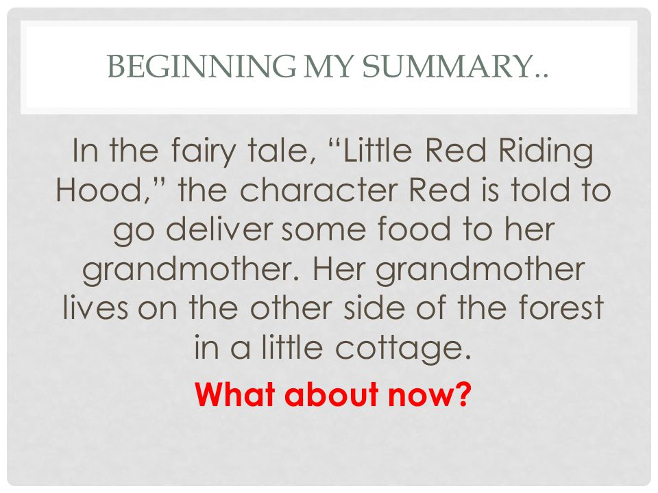 "BEGINNING MY SUMMARY.. In the fairy tale, ""Little Red Riding Hood,"" the character Red is told to go deliver some food to her grandmother. Her grandmot"