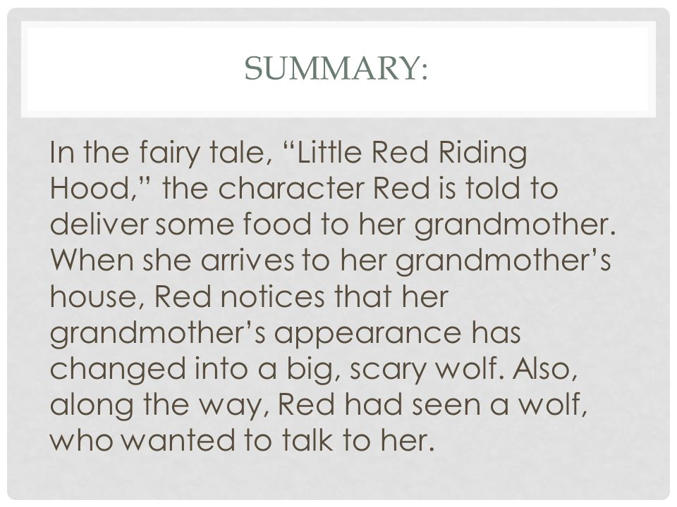 "SUMMARY: In the fairy tale, ""Little Red Riding Hood,"" the character Red is told to deliver some food to her grandmother. When she arrives to her grand"