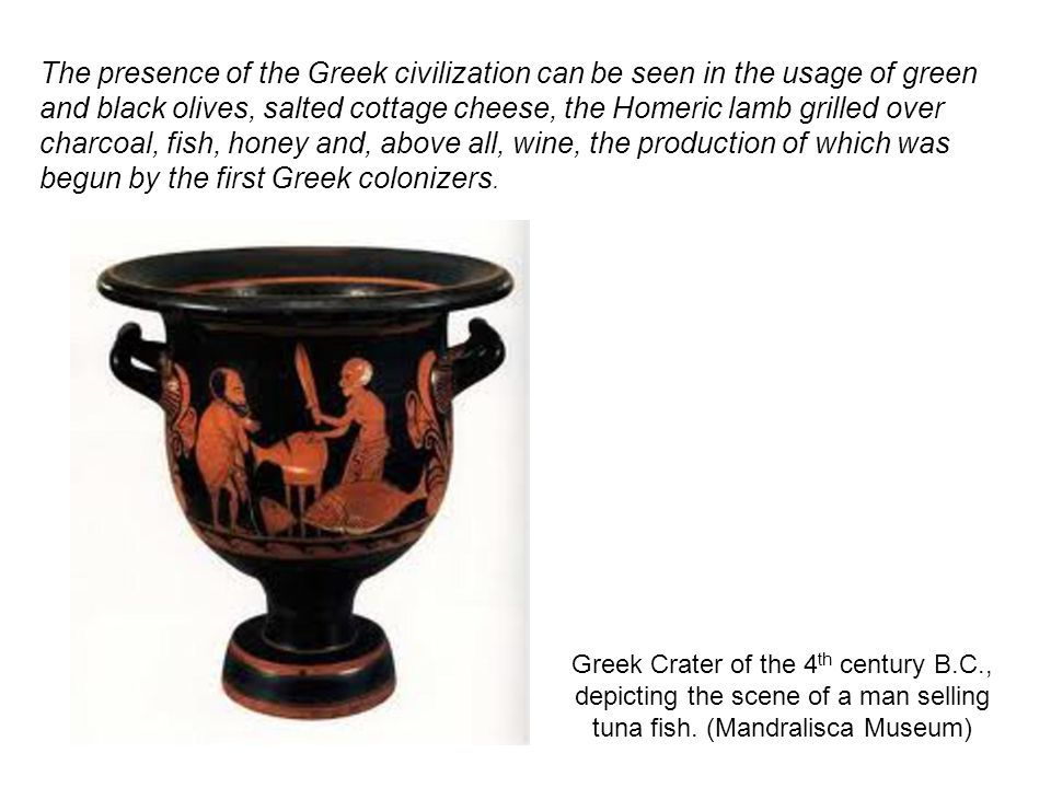 The presence of the Greek civilization can be seen in the usage of green and black olives, salted cottage cheese, the Homeric lamb grilled over charcoal, fish, honey and, above all, wine, the production of which was begun by the first Greek colonizers.