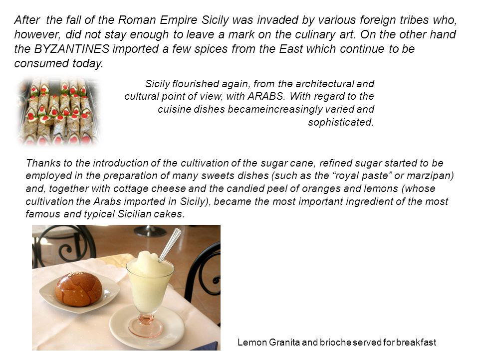 After the fall of the Roman Empire Sicily was invaded by various foreign tribes who, however, did not stay enough to leave a mark on the culinary art.