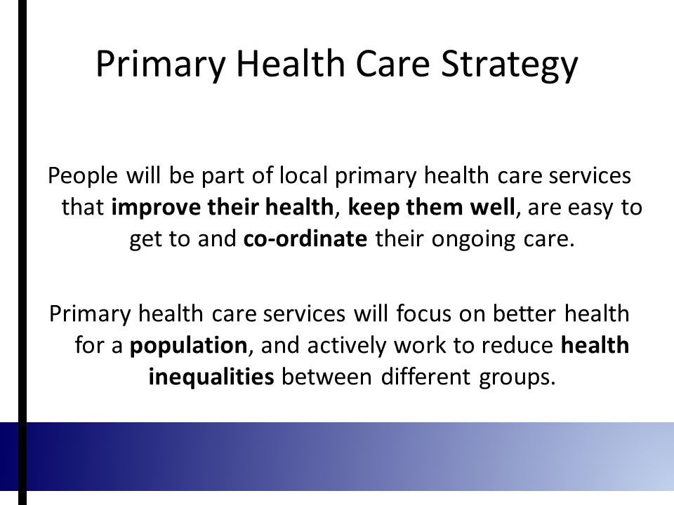 Primary Health Care Strategy People will be part of local primary health care services that improve their health, keep them well, are easy to get to and co-ordinate their ongoing care.