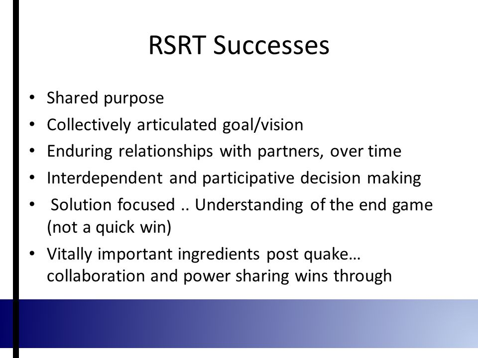 RSRT Successes Shared purpose Collectively articulated goal/vision Enduring relationships with partners, over time Interdependent and participative decision making Solution focused..