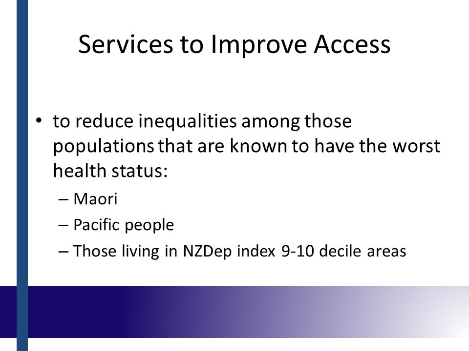 Services to Improve Access to reduce inequalities among those populations that are known to have the worst health status: – Maori – Pacific people – Those living in NZDep index 9-10 decile areas
