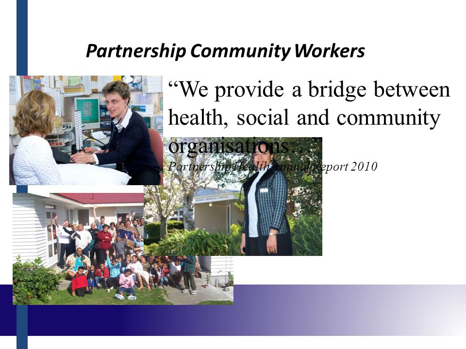 Partnership Community Workers We provide a bridge between health, social and community organisations… Partnership Health Annual Report 2010