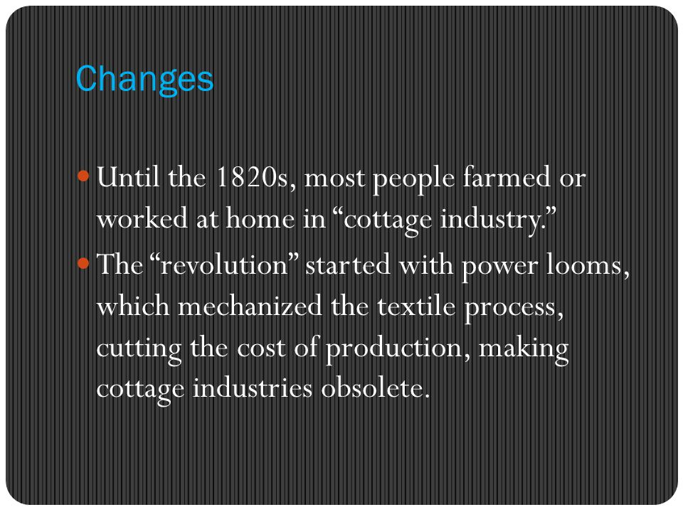 Changes Until the 1820s, most people farmed or worked at home in cottage industry. The revolution started with power looms, which mechanized the textile process, cutting the cost of production, making cottage industries obsolete.