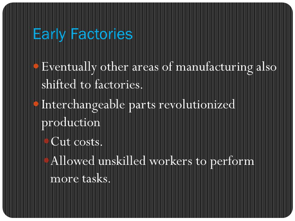 Early Factories Eventually other areas of manufacturing also shifted to factories.