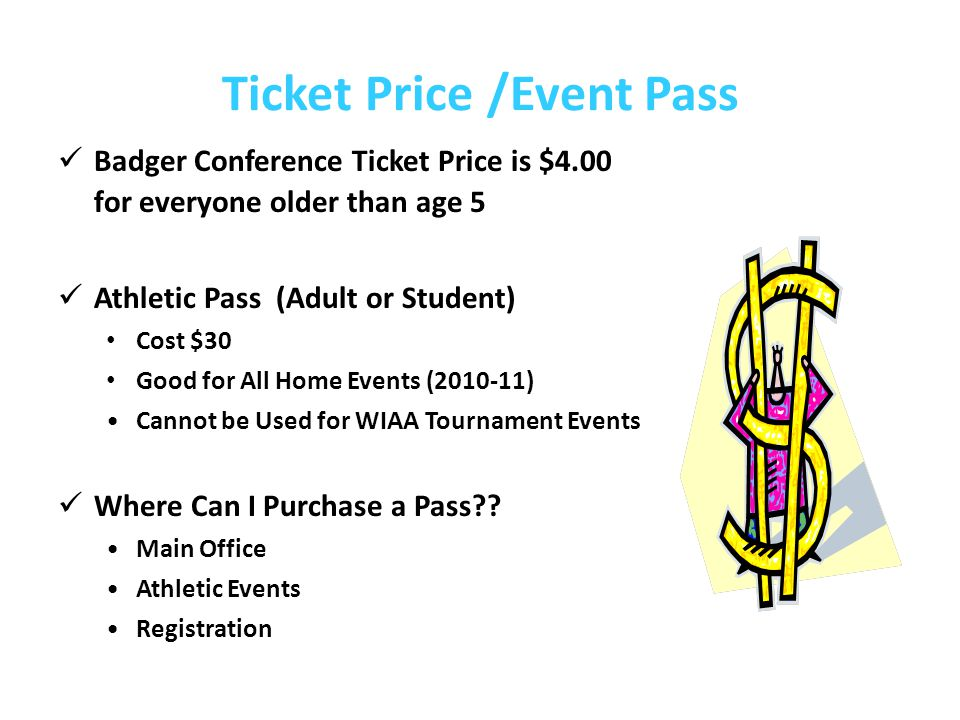 Ticket Price /Event Pass Badger Conference Ticket Price is $4.00 for everyone older than age 5 Athletic Pass (Adult or Student) Cost $30 Good for All Home Events (2010-11) Cannot be Used for WIAA Tournament Events Where Can I Purchase a Pass?.