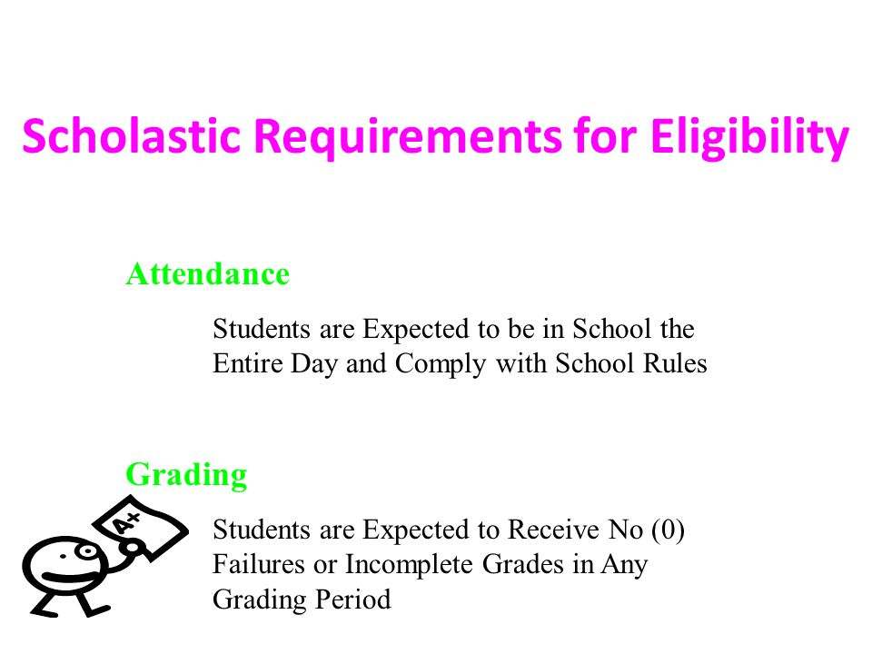 Scholastic Requirements for Eligibility Attendance Students are Expected to be in School the Entire Day and Comply with School Rules Grading Students are Expected to Receive No (0) Failures or Incomplete Grades in Any Grading Period