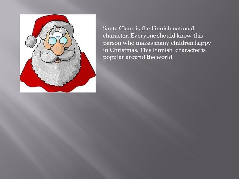 Santa Claus is the Finnish national character. Everyone should know this person who makes many children happy in Christmas. This Finnish character is