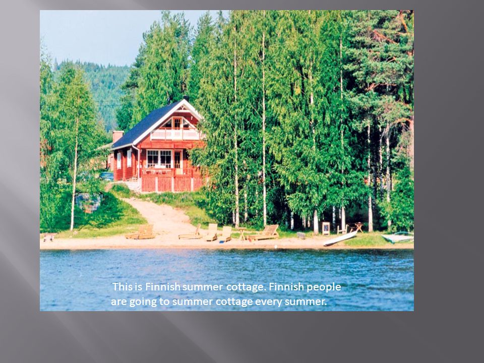 This is Finnish summer cottage. Finnish people are going to summer cottage every summer.
