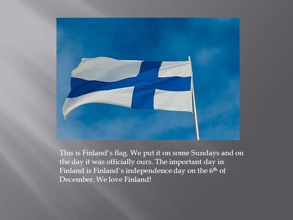 This is Finland's flag. We put it on some Sundays and on the day it was officially ours. The important day in Finland is Finland`s independence day on