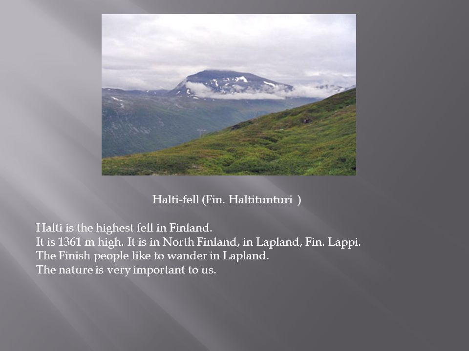 Halti-fell (Fin. Haltitunturi ) Halti is the highest fell in Finland. It is 1361 m high. It is in North Finland, in Lapland, Fin. Lappi. The Finish pe