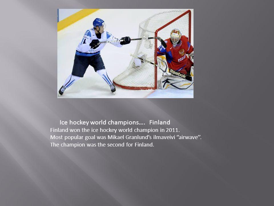 Ice hockey world champions…. Finland Finland won the ice hockey world champion in 2011. Most popular goal was Mikael Granlund's ilmaveivi ''airwave''.