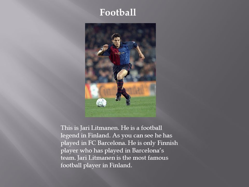 Football This is Jari Litmanen. He is a football legend in Finland. As you can see he has played in FC Barcelona. He is only Finnish player who has pl