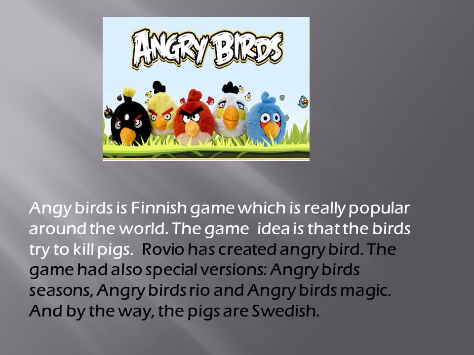 Angy birds is Finnish game which is really popular around the world. The game idea is that the birds try to kill pigs. Rovio has created angry bird. T