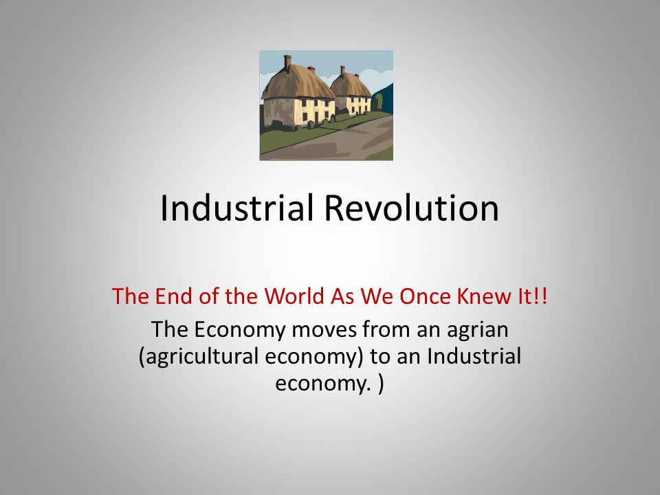 Industrial Revolution The End of the World As We Once Knew It!! The Economy moves from an agrian (agricultural economy) to an Industrial economy. )