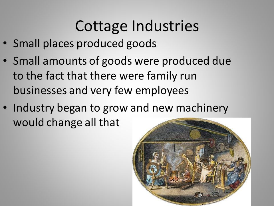 Cottage Industries Small places produced goods Small amounts of goods were produced due to the fact that there were family run businesses and very few