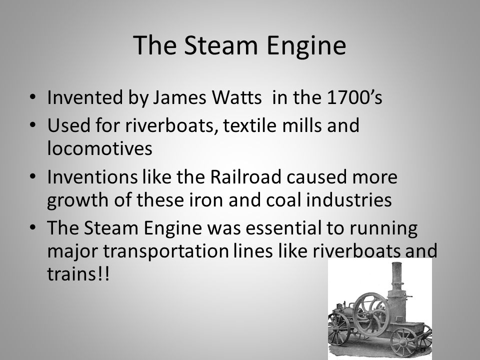 The Steam Engine Invented by James Watts in the 1700's Used for riverboats, textile mills and locomotives Inventions like the Railroad caused more growth of these iron and coal industries The Steam Engine was essential to running major transportation lines like riverboats and trains!!