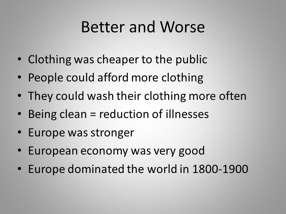 Better and Worse Clothing was cheaper to the public People could afford more clothing They could wash their clothing more often Being clean = reduction of illnesses Europe was stronger European economy was very good Europe dominated the world in 1800-1900