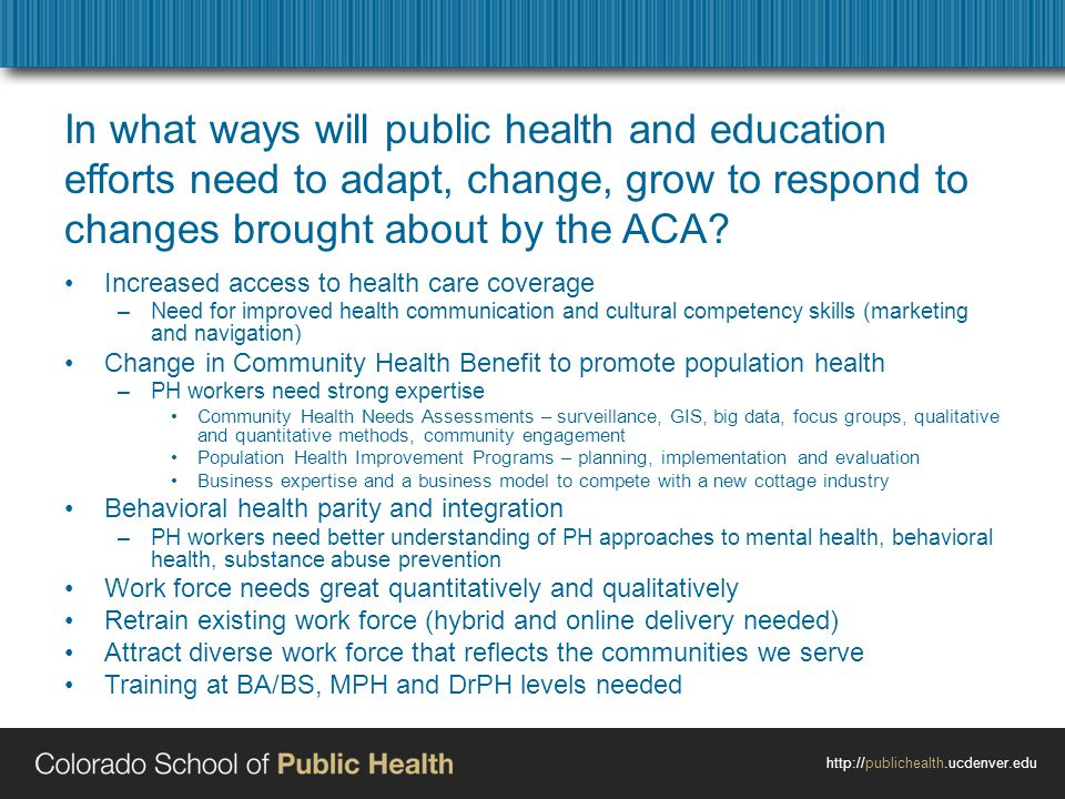 http://publichealth.ucdenver.edu In what ways will public health and education efforts need to adapt, change, grow to respond to changes brought about