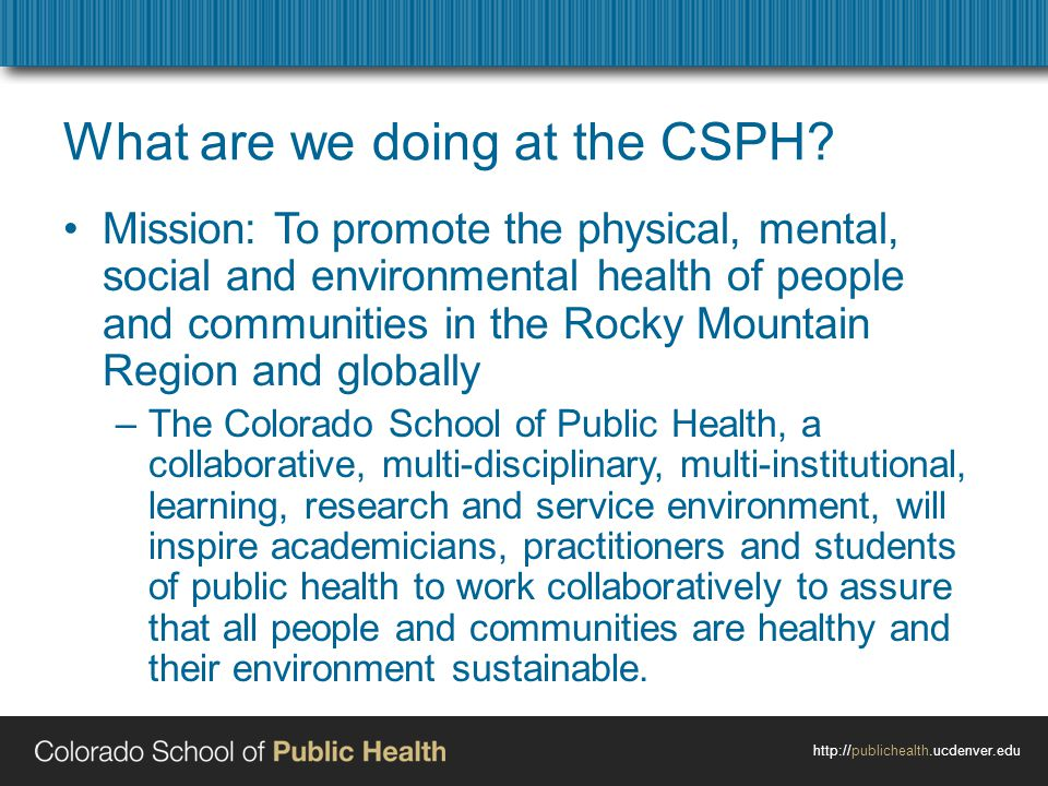 http://publichealth.ucdenver.edu What are we doing at the CSPH? Mission: To promote the physical, mental, social and environmental health of people an