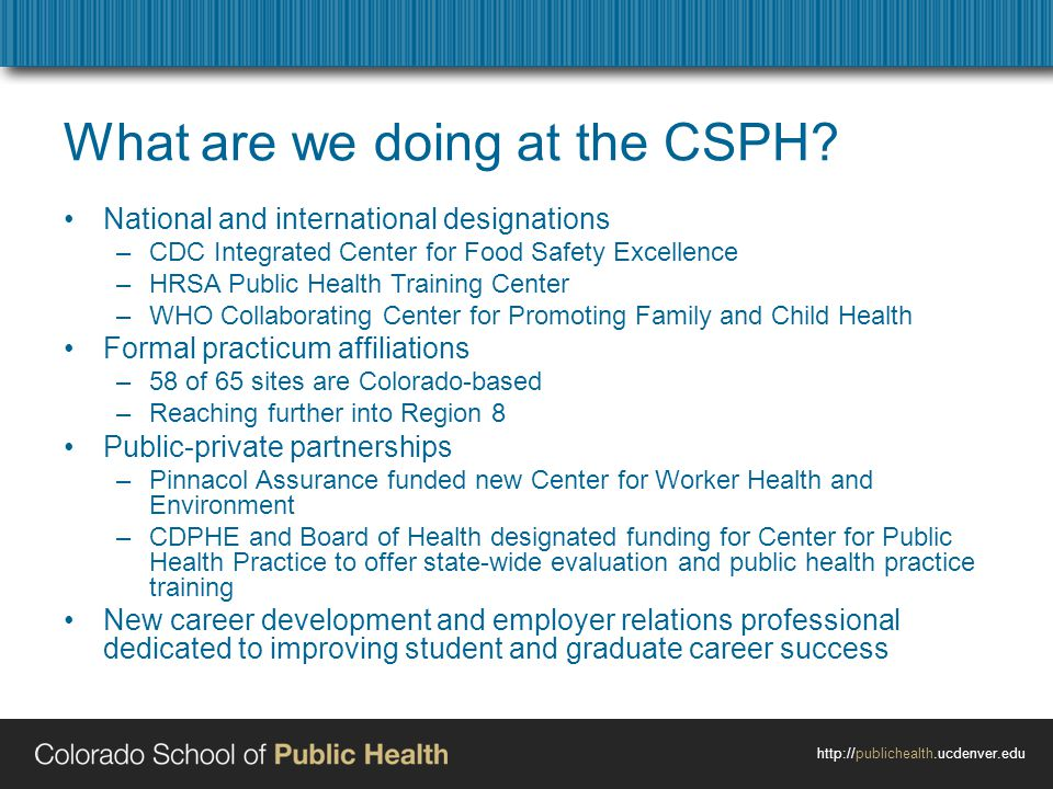 http://publichealth.ucdenver.edu What are we doing at the CSPH? National and international designations –CDC Integrated Center for Food Safety Excelle