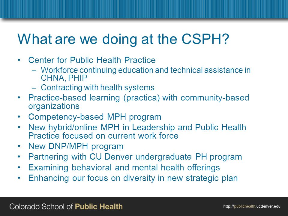 http://publichealth.ucdenver.edu What are we doing at the CSPH? Center for Public Health Practice –Workforce continuing education and technical assist