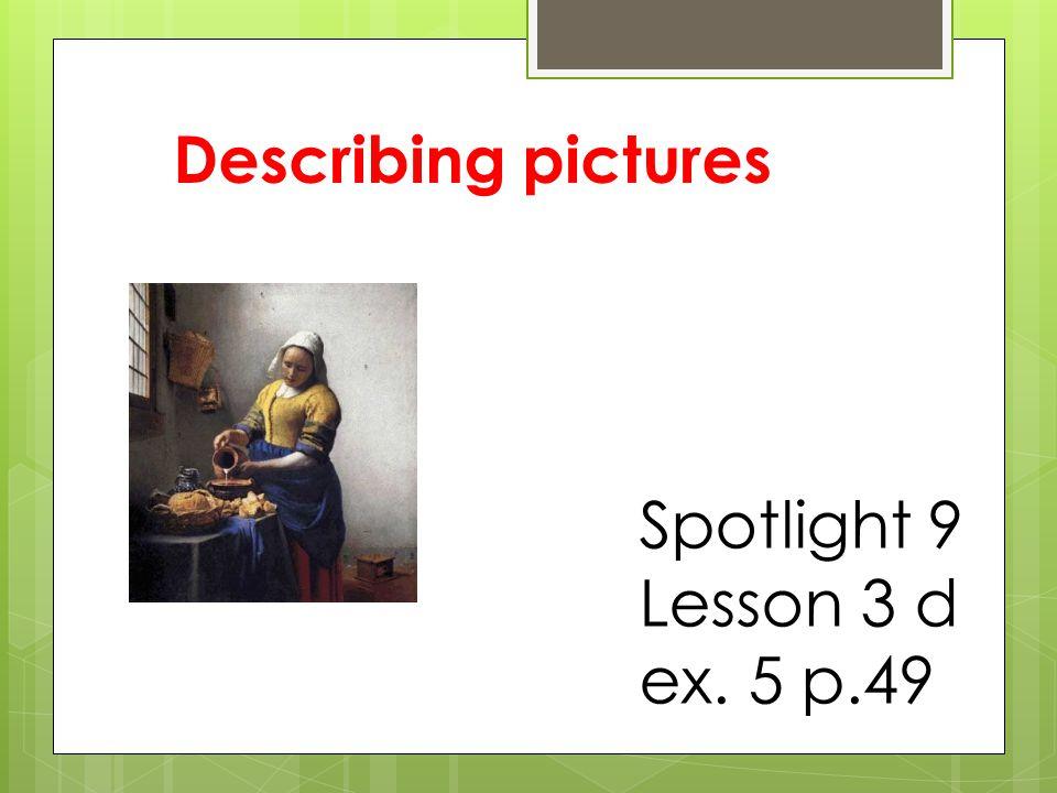 Describing pictures Spotlight 9 Lesson 3 d ex. 5 p.49